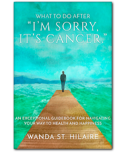 What To Do After 'I'm Sorry, It's Cancer': An Exceptional Guidebook For Navigating Your Way to Health & Happiness